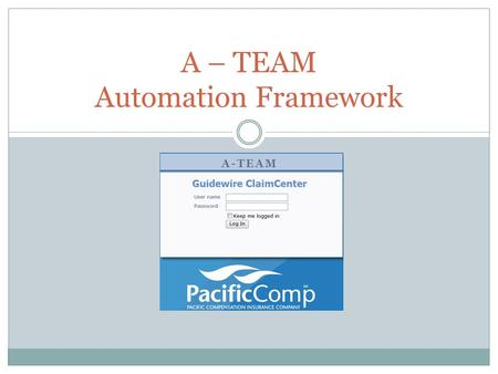 A – TEAM Automation Framework A-TEAM. LOGIN CREATE INDEMNITY CLAIM SET RESERVE UPDATE INDEMNITY CLAIM MAKE PAYMENT Demonstration.