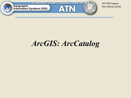 ATN GIS Support  ArcGIS: ArcCatalog.