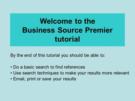 Welcome to the Business Source Premier tutorial By the end of this tutorial you should be able to: Do a basic search to find references Use search techniques.