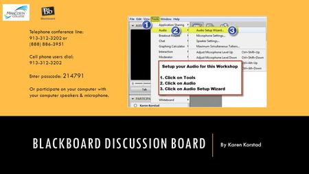 BLACKBOARD DISCUSSION BOARD By Karen Korstad Telephone conference line: 913-312-3202 or (888) 886-3951 Cell phone users dial: 913-312-3202 Enter passcode: