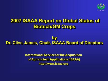 I S A A A 2007 ISAAA Report on Global Status of Biotech/GM Crops 2007 ISAAA Report on Global Status of Biotech/GM Cropsby Dr. Clive James, Chair, ISAAA.