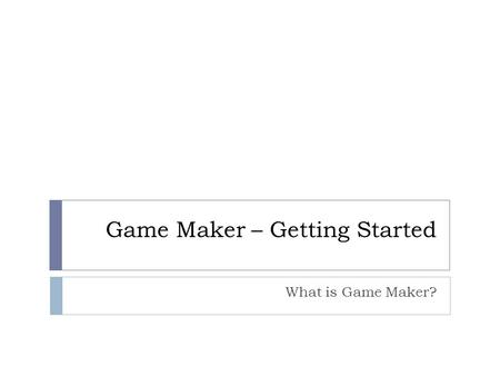 Game Maker – Getting Started What is Game Maker?.