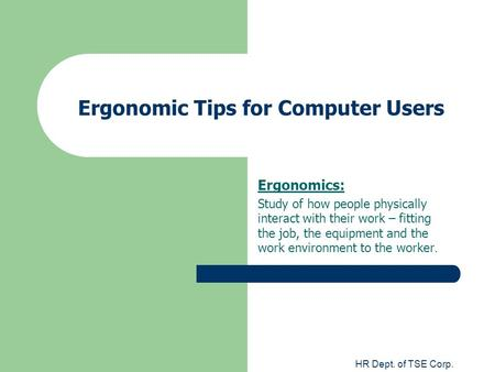 HR Dept. of TSE Corp. Ergonomic Tips for Computer Users Ergonomics: Study of how people physically interact with their work – fitting the job, the equipment.