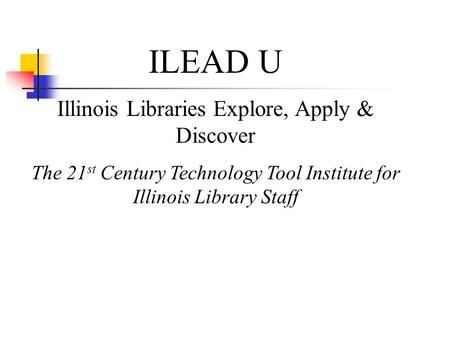 ILEAD U Illinois Libraries Explore, Apply & Discover The 21 st Century Technology Tool Institute for Illinois Library Staff.