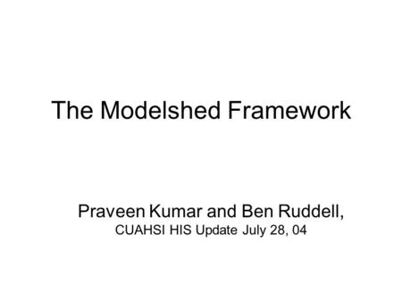 The Modelshed Framework Praveen Kumar and Ben Ruddell, CUAHSI HIS Update July 28, 04.