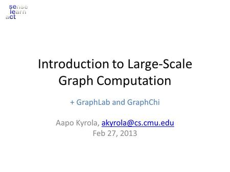 Introduction to Large-Scale Graph Computation + GraphLab and GraphChi Aapo Kyrola, Feb 27, 2013.