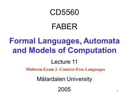 1 CD5560 FABER Formal Languages, Automata and Models of Computation Lecture 11 Midterm Exam 2 -Context-Free Languages Mälardalen University 2005.