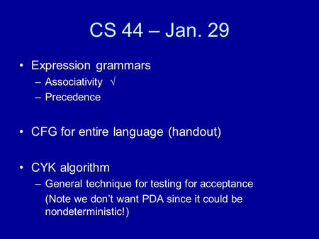 CS 44 – Jan. 29 Expression grammars –Associativity √ –Precedence CFG for entire language (handout) CYK algorithm –General technique for testing for acceptance.