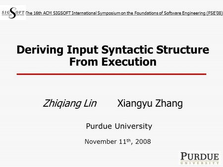 Deriving Input Syntactic Structure From Execution Zhiqiang Lin Xiangyu Zhang Purdue University November 11 th, 2008 The 16th ACM SIGSOFT International.