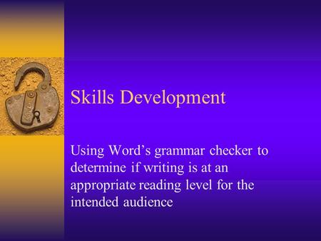 Skills Development Using Word's grammar checker to determine if writing is at an appropriate reading level for the intended audience.