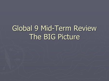 Global 9 Mid-Term Review The BIG Picture. The Basics Every civilization has a distinctive way they live called their CULTURE Every civilization tends.