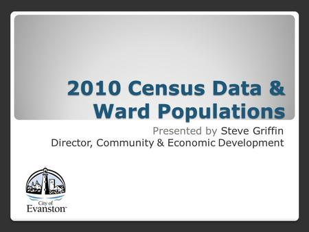 2010 Census Data & Ward Populations Presented by Steve Griffin Director, Community & Economic Development.