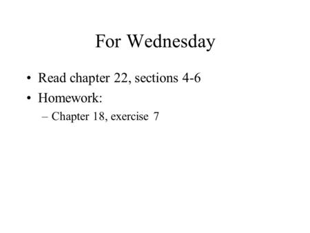 For Wednesday Read chapter 22, sections 4-6 Homework: –Chapter 18, exercise 7.