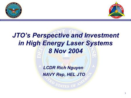 1 JTO's Perspective and Investment in High Energy Laser Systems 8 Nov 2004 LCDR Rich Nguyen NAVY Rep, HEL JTO.
