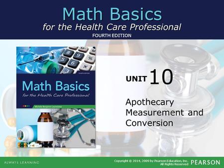 Math Basics for the Health Care Professional Copyright © 2014, 2009 by Pearson Education, Inc. All Rights Reserved FOURTH EDITION UNIT Apothecary Measurement.