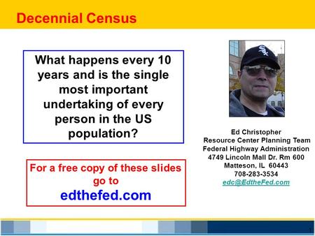 1 Decennial Census Ed Christopher Resource Center Planning Team Federal Highway Administration 4749 Lincoln Mall Dr. Rm 600 Matteson, IL 60443 708-283-3534.
