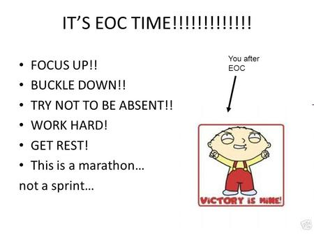 IT'S EOC TIME!!!!!!!!!!!!! FOCUS UP!! BUCKLE DOWN!! TRY NOT TO BE ABSENT!! WORK HARD! GET REST! This is a marathon… not a sprint… You after EOC.