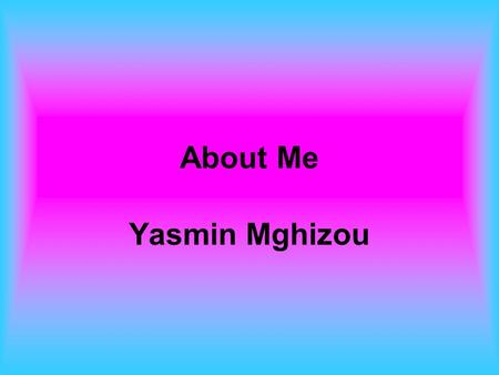 About Me Yasmin Mghizou. My Family My Mom My Dad My Sister Sara My Brother Sami My 7 aunts My 4 Uncles My 11 Cousins My Grandparents.