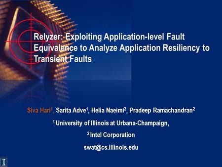 Relyzer: Exploiting Application-level Fault Equivalence to Analyze Application Resiliency to Transient Faults Siva Hari 1, Sarita Adve 1, Helia Naeimi.