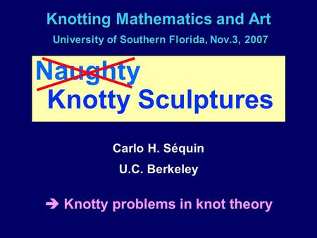 Knotting Mathematics and Art University of Southern Florida, Nov.3, 2007 Naughty Knotty Sculptures Carlo H. Séquin U.C. Berkeley  Knotty problems in knot.