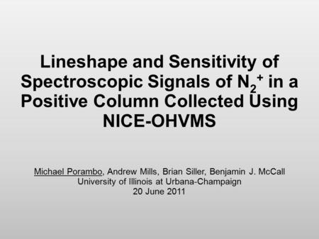 Lineshape and Sensitivity of Spectroscopic Signals of N 2 + in a Positive Column Collected Using NICE-OHVMS Michael Porambo, Andrew Mills, Brian Siller,
