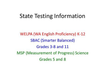 State Testing Information WELPA (WA English Proficiency) K-12 SBAC (Smarter Balanced) Grades 3-8 and 11 MSP (Measurement of Progress) Science Grades 5.
