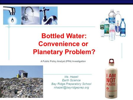 AP Biology Bottled Water: Convenience or Planetary Problem? A Public Policy Analyst (PPA) Investigation Ms. Hazell Earth Science Bay Ridge Preparatory.