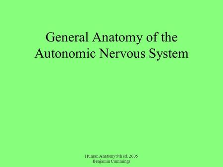 Human Anatomy 5th ed. 2005 Benjamin Cummings General Anatomy of the Autonomic Nervous System.