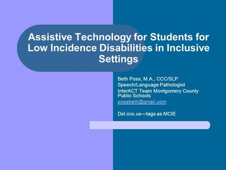 Assistive Technology for Students for Low Incidence Disabilities in Inclusive Settings Beth Poss, M.A., CCC/SLP Speech/Language Pathologist InterACT Team.