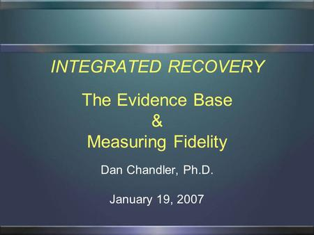 INTEGRATED RECOVERY The Evidence Base & Measuring Fidelity Dan Chandler, Ph.D. January 19, 2007.