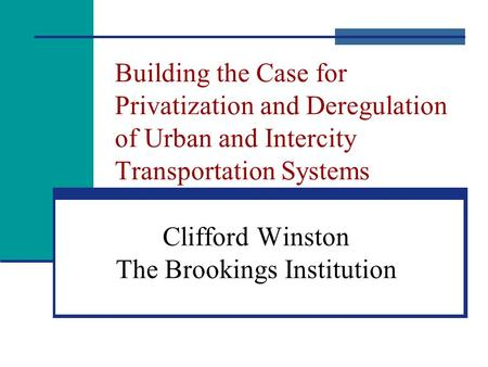 Building the Case for Privatization and Deregulation of Urban and Intercity Transportation Systems Clifford Winston The Brookings Institution.