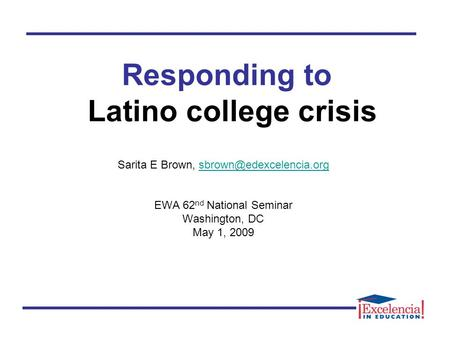 Responding to Latino college crisis Sarita E Brown, EWA 62 nd National Seminar Washington, DC May 1, 2009.