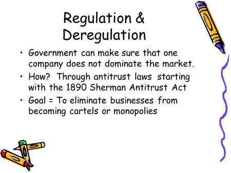Regulation & Deregulation Government can make sure that one company does not dominate the market. How? Through antitrust laws starting with the 1890 Sherman.