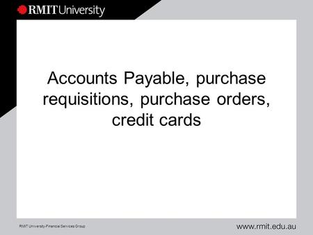 RMIT University-Financial Services Group Accounts Payable, purchase requisitions, purchase orders, credit cards.