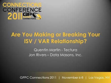 GPPC Connections 2011 | November 6-8 | Las Vegas, NV Are You Making or Breaking Your ISV / VAR Relationship? Quentin Martin - Tectura Jon Rivers – Data.