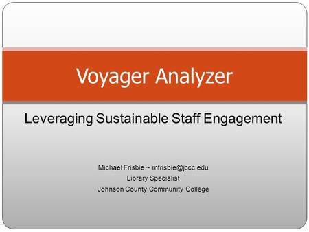 Leveraging Sustainable Staff Engagement Michael Frisbie ~ Library Specialist Johnson County Community College Voyager Analyzer.