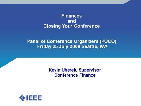 Finances and Closing Your Conference Panel of Conference Organizers (POCO) Friday 25 July 2008 Seattle, WA Kevin Uherek, Supervisor Conference Finance.