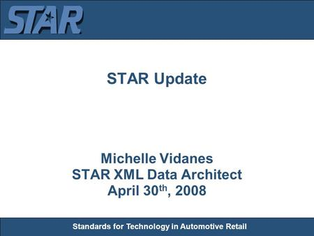 Standards for Technology in Automotive Retail STAR Update Michelle Vidanes STAR XML Data Architect April 30 th, 2008.