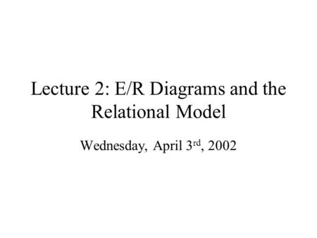 Lecture 2: E/R Diagrams and the Relational Model Wednesday, April 3 rd, 2002.