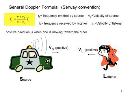 1 General Doppler Formula (Serway convention) f s = frequency emitted by source v S =Velocity of source f L = frequency received by listener v L =Velocity.