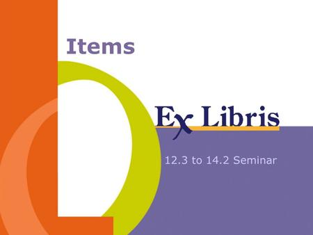 Items 12.3 to 14.2 Seminar. 14.2 Seminar Items 2 Session Agenda Item Record - structural changes Item Form Call No. Filing Item Sorting routines Item.