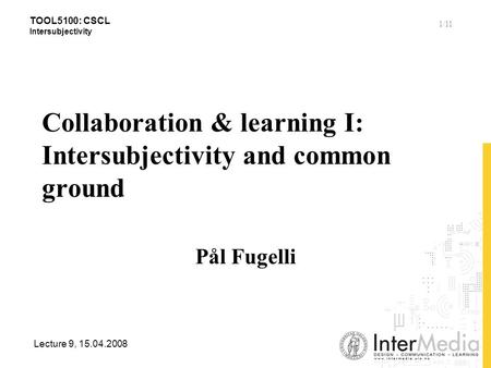 TOOL5100: CSCL Intersubjectivity Lecture 9, 15.04.2008 1/11 Collaboration & learning I: Intersubjectivity and common ground Pål Fugelli.