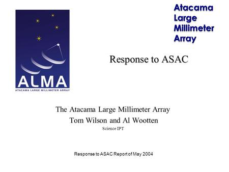 Response to ASAC Report of May 2004 Response to ASAC The Atacama Large Millimeter Array Tom Wilson and Al Wootten Science IPT.