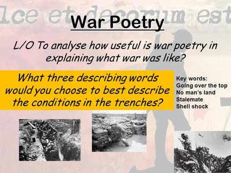 War Poetry L/O To analyse how useful is war poetry in explaining what war was like? What three describing words would you choose to best describe the conditions.