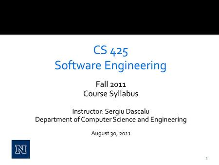 Fall 2011 Course Syllabus Instructor: Sergiu Dascalu Department of Computer Science and Engineering August 30, 2011 1.