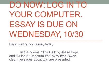"DO NOW: LOG IN TO YOUR COMPUTER. ESSAY IS DUE ON WEDNESDAY, 10/30 Begin writing you essay today: In the poems, ""The Call"" by Jesse Pope, and ""Dulce Et."