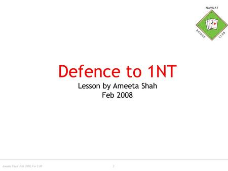 Ameeta Shah Feb 2008, Ver 1.001 Defence to 1NT Lesson by Ameeta Shah Feb 2008.