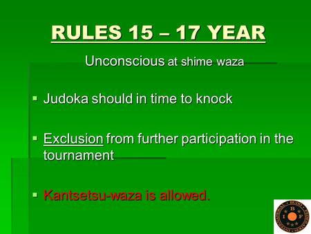 RULES 15 – 17 YEAR Unconscious at shime waza  Judoka should in time to knock  Exclusion from further participation in the tournament  Kantsetsu-waza.
