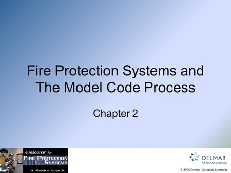© 2008 Delmar, Cengage Learning Fire Protection Systems and The Model Code Process Chapter 2.