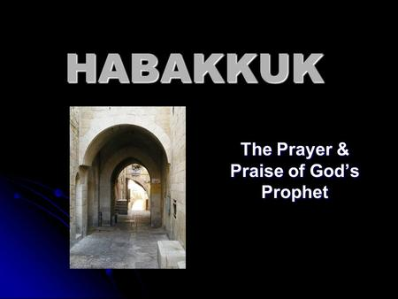 HABAKKUK The Prayer & Praise of God's Prophet. 640 630 620 610 600 590 580 Kings of Judah Josiah Jehoahaz Jehoiakim Jehoiachin Zedekiah Jerusalem & Temple.